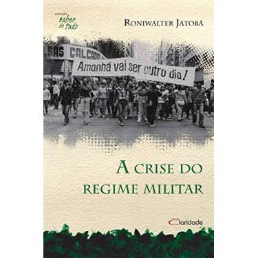 A Crise do Regime Militar - Coleção Saber de Tudo - Roniwalter Jatoba - 9788580320329