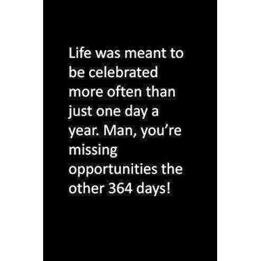 Life was meant to be celebrated more often than just one day a year. Man, you're missing opportunities the other 364 days!