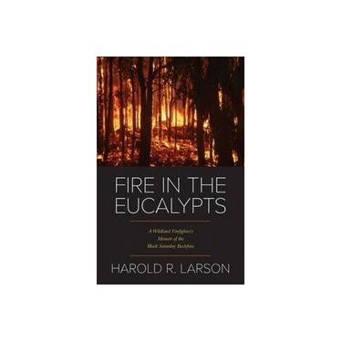 Fire in the Eucalypts: A Wildland Firefighter's Memoir of the Black Saturday Bushfires