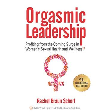 Orgasmic Leadership: Profiting from the Coming Surge in Women's Sexual Health and Wellness