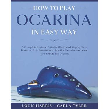 How to Play Ocarina in Easy Way: Learn How to Play Ocarina in Easy Way by this Complete beginner's Illustrated Guide!Basics, Features, Easy Instructions