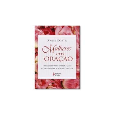 Mulheres em Oração. 100 Reflexões e Inspirações Para Renovar a Alma Feminina - Anne Costa - 9788532652089
