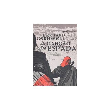 A Canção da Espada - Crônicas Saxônicas Vol. 4 - Cornwell, Bernard - 9788501081490