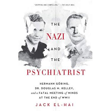 The Nazi and the Psychiatrist: Hermann Goring, Dr. Douglas M. Kelley, and a Fatal Meeting of Minds at the End of WWII: Hermann Göring, Dr. Douglas M. ... a Fatal Meeting of Minds at the End of WWII