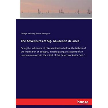 The Adventures of Sig. Gaudentio di Lucca: Being the substance of his examination before the fathers of the Inquisition at Bologna, in Italy: giving ... in the midst of the deserts of Africa. Vol. 1