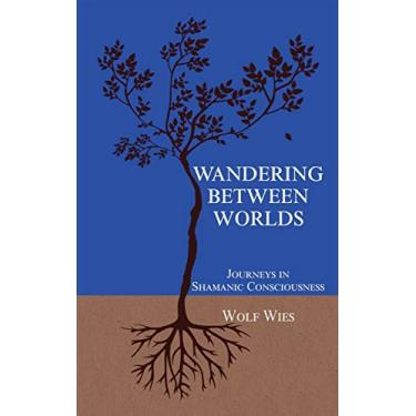 Wandering Between Worlds: Journeys in Shamanic Consciousness