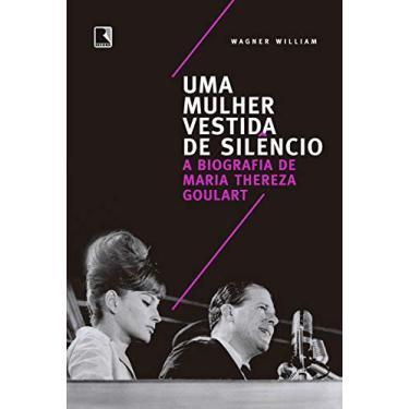 Uma mulher vestida de silêncio: A biografia de Maria Thereza Goulart - Wagner William - 9788501114679