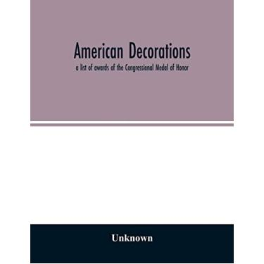 American decorations: a list of awards of the Congressional Medal of Honor, the Distinguished-Service Cross and the Distinguished-Service Medal ... the Congress of the United States, 1862-1926