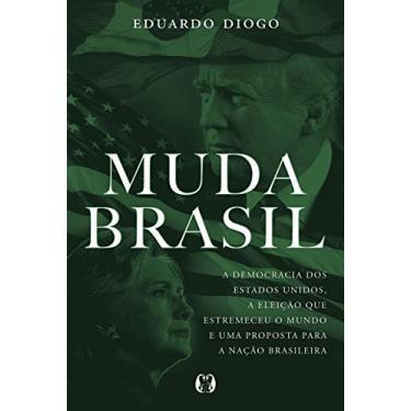 Muda Brasil - A Democracia dos Estados Unidos, a Eleição que Estremeceu o Mundo e Uma Proposta para a Nação Brasileira - Eduardo Diogo - 9788568014684