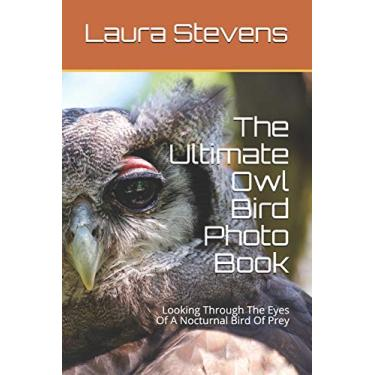 The Ultimate Owl Bird Photo Book: Looking Through The Eyes Of A Nocturnal Bird Of Prey