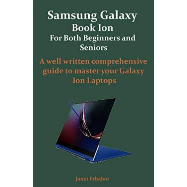 Samsung Galaxy Book Ion For Both Beginners and Seniors: A well written comprehensive guide to master your Galaxy Ion Laptops