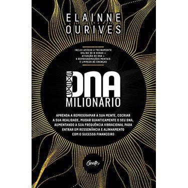 DNA MILIONÁRIO: Aprenda a reprogramar a sua mente, cocriar a sua realidade, mudar quanticamente o seu DNA, aumentando a sua frequência vibracional ... e alinhamento com o sucesso financeiro - Elainne Ouvires - 9788545202967