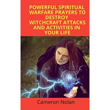 Powerful Spiritual Warfare Prayers to Destroy Witchcraft Attacks and Activities in Your Life