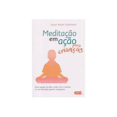 Meditação em Ação Para Crianças: Como Ajudar Seu Filho a Lidar Com o Estresse e a Ser Mais Feliz, Gentil e Compassivo - Susan Kaiser Greenland - 9788566864342