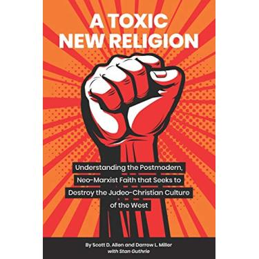 A Toxic New Religion: Understanding the Postmodern, Neo-Marxist Faith that Seeks to Destroy the Judeo-Christian Culture of the West