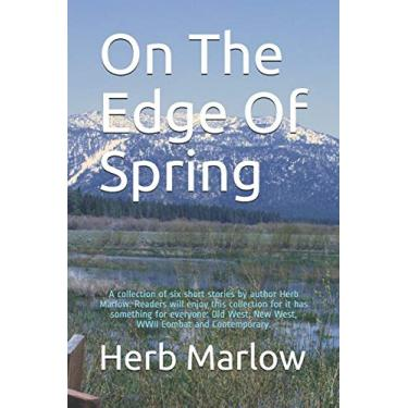 On The Edge Of Spring: A collection of six short stories by author Herb Marlow. Readers will enjoy this collection for it has something for everyone: Old West, New West, WWII Combat and Contemporary.