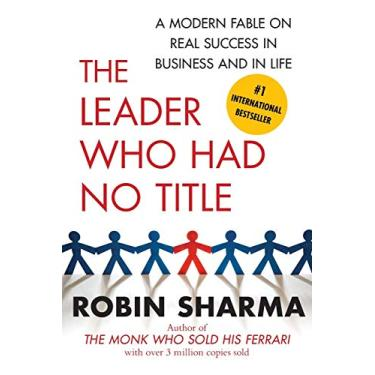 The Leader Who Had No Title: A Modern Fable on Real Success in Business and in Life - Robin Sharma - 9781439109137