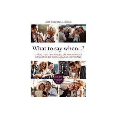 What to Say When...? O que Dizer em Inglês em Importantes Situações de Comunicação Cotidiana - José Roberto A. Igreja - 9788578441852