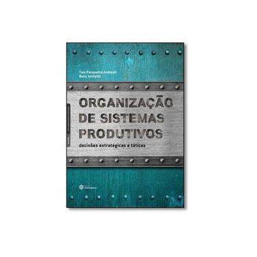 Organização de sistemas produtivos: decisões estratégicas e táticas - Taís Pasquotto Andreoli - 9788544301180