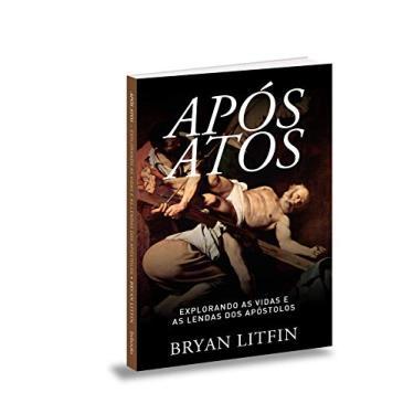 Após Atos. Explorando as Vidas e as Lendas dos Apóstolos - Bryan Litfin - 9788581581750