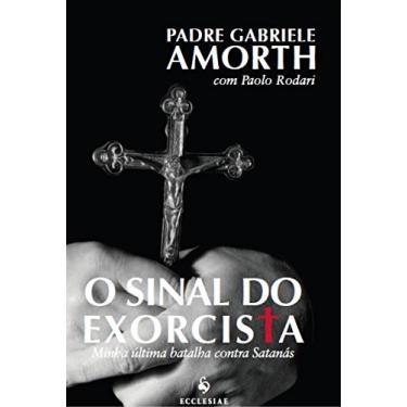 O Sinal do Exorcista - Minha Última Batalha Contra Satanás - Amorth, Gabriele - 9788563160515