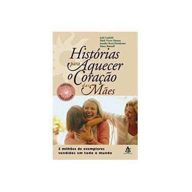 Histórias para Aquecer o Coração das Mães - Hansen, Mark Victor; Canfield, Jack; Hawthorne, Jennifer Read - 9788575422793