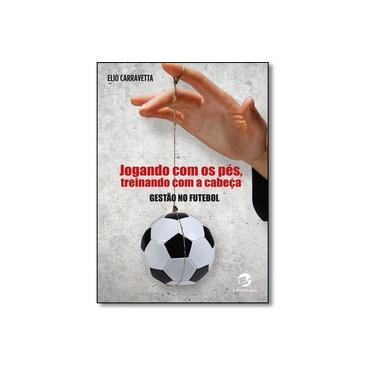 Jogando com os Pés, Treinando com a Cabeça: Gestão no Futebol - Elio Carraveta - 9788520507667