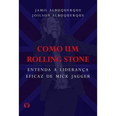 Como Um Rolling Stone - Entenda A Liderança Eficaz De Mick Jagger - Albuquerque, Joilson - 9788568014615