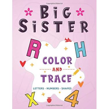 Big Sister: Color and Trace Letters - Numbers - Shapes: New Baby Coloring and Tracing Book for Big Sisters Ages 2-6, Perfect Gift for Little Girls with a New Sibling!