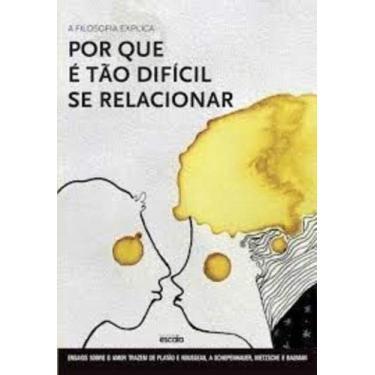 A filosofia explica por que é tão difícil se relacionar - Ensaios sobre o amor: De Platão e Rousseau a Schopenhauer, Nietzsche e Bauman - Editora Escala - 9788538902249
