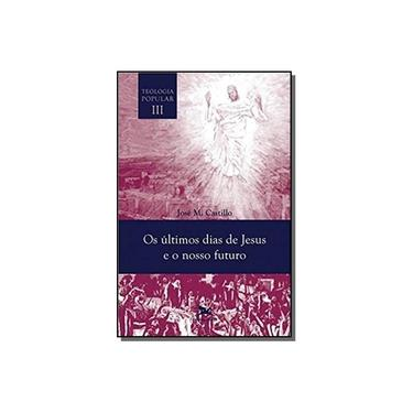 Os Últimos Dias de Jesus e Nosso Futuro. Teologia Popular - Volume III - Jose Maria Castillo - 9788515043767