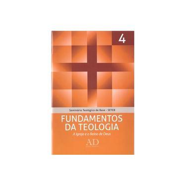 Fundamentos da Teologia. A Igreja e o Reino de Deus - Volume 4. Coleção Seminário Teológico de Base (SETEB) - John Mcalister - 9788563428271