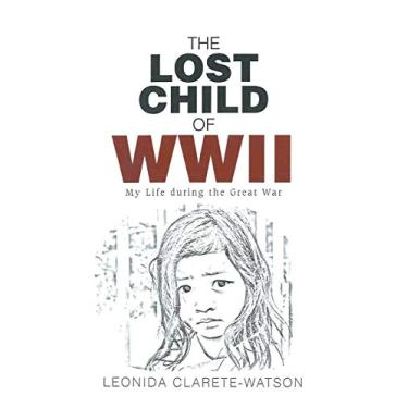 The Lost Child of WWII: My Life during the Great War