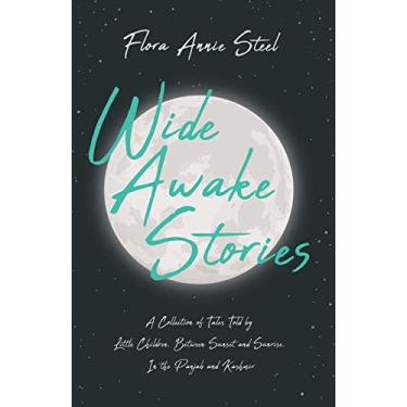 Wide Awake Stories - A Collection of Tales Told by Little Children, Between Sunset and Sunrise, In the Panjab and Kashmir: With an Essay From The ... Being the Autobiography of Flora Annie Steel