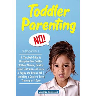 Toddler Parenting: 3 Books in 1: A Survival Guide to Discipline Your Toddler Without Shame, Quickly Tame Tantrums, and Raise a Happy and Brainy Kid - Including a Guide to Potty Training in 3 Days