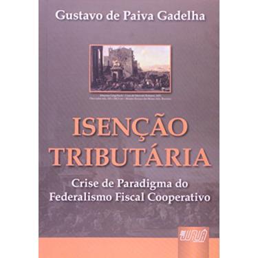 Isenção Tributária - Crise de Paradigma do Federalismo Fiscal Cooperativo - Gadelha, Gustavo De Paiva - 9788536229850