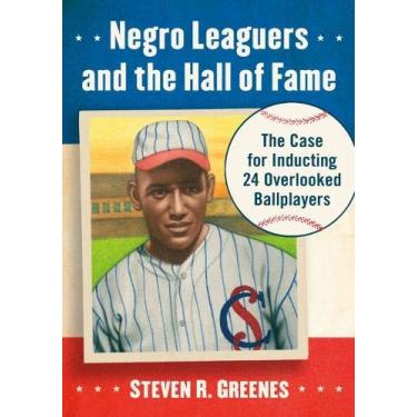 Negro Leaguers and the Hall of Fame: The Case for Inducting 24 Overlooked Ballplayers