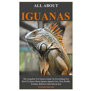 All about Iguanas: The Complete Pet Owners Guide On Everything You Need To Know About Green Iguana, Green Iguana Care, Diet, Health, Feeding, Behavior And Interaction