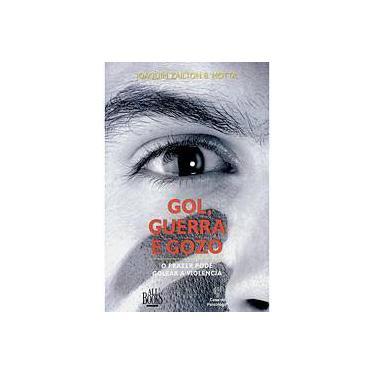 Gol, Guerra e Gozo - O Prazer de Golear a Violência - Joaquin Zailton B. Motta - 9788573963724