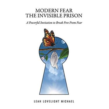 Modern Fear The Invisible Prison: A Powerful Invitation to Break Free From Fear