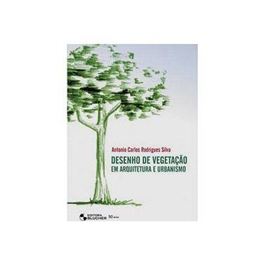 Desenho de Vegetação em Arquitetura e Urbanismo - Silva, Antonio Carlos Rodrigues - 9788521204763