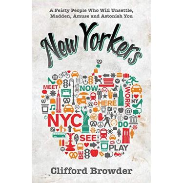 New Yorkers: A Feisty People Who Will Unsettle, Madden, Amuse and Astonish You