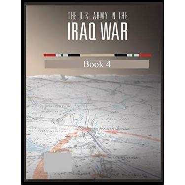 The U.S. Army in the Iraq War: Surge and Withdrawal 2007-2011 Book 4