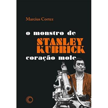 Stanley Kubrick. O Monstro de Coração Mole - Marciuz Cortez - 9788527311113