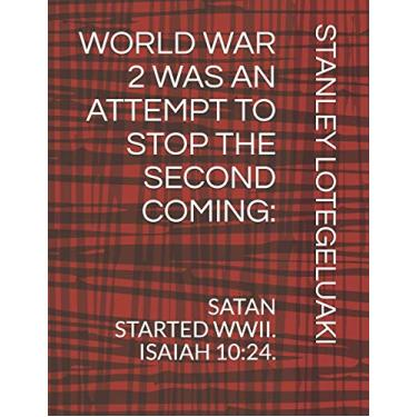 World War 2 Was an Attempt to Stop the Second Coming.: Satan Started WWII. Isaiah 10:24.