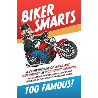 Biker Smarts: A compendium of brilliant statements & profound insights by no other than that lowly, low-down, infamous, scoundrel-of-an-outlaw biker