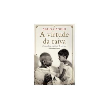 Virtude da Raiva, A: E Outras Lições Espirituais do Meu Avô Mahatma Gandhi - Arun Gandhi - 9788543105376