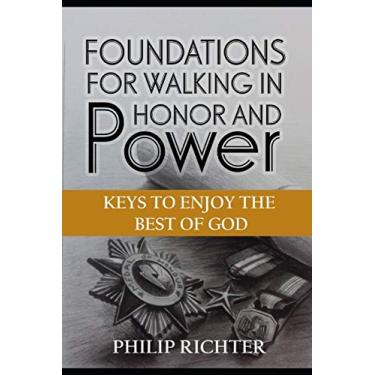 Foundations For Walking In Honor and Power: Keys To Enjoy The Best of God