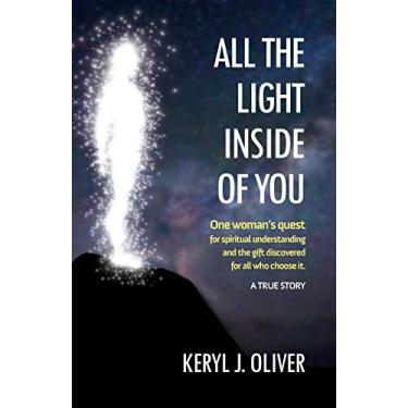All the Light Inside of You: One woman's quest for spiritual understanding and the gift discovered for all who choose it. A True Story