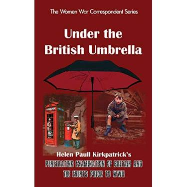 Under the British Umbrella: What the English Are and How They Go to War/Helen Paull Kirkpatrick's Penetrating Examination of Britain and the Events Prior to WWII: 10